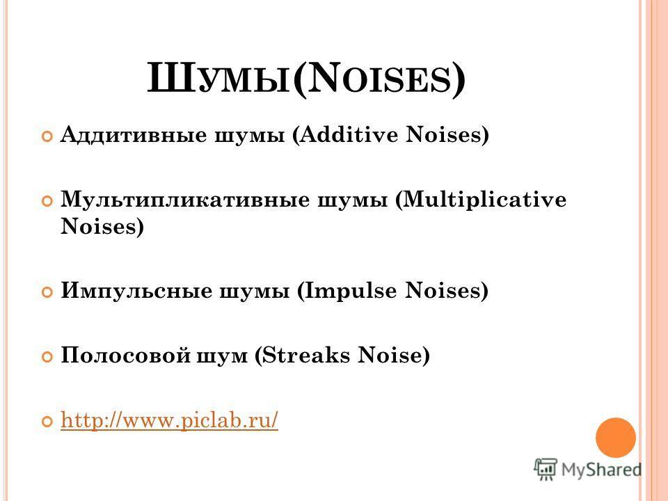 Ш УМЫ (N OISES ) Аддитивные шумы (Additive Noises) Мультипликативные шумы (Multiplicative Noises) Импульсные шумы (Impulse Noises) Полосовой шум (Streaks Noise) http://www.piclab.ru/