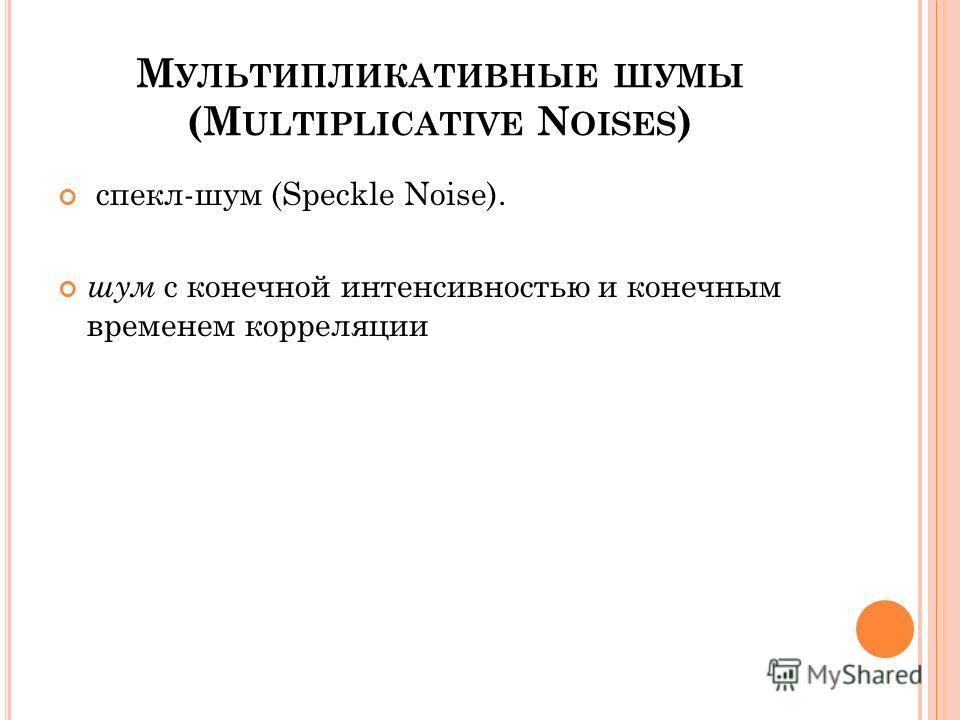 М УЛЬТИПЛИКАТИВНЫЕ ШУМЫ (M ULTIPLICATIVE N OISES ) спекл-шум (Speckle Noise). шум с конечной интенсивностью и конечным временем корреляции