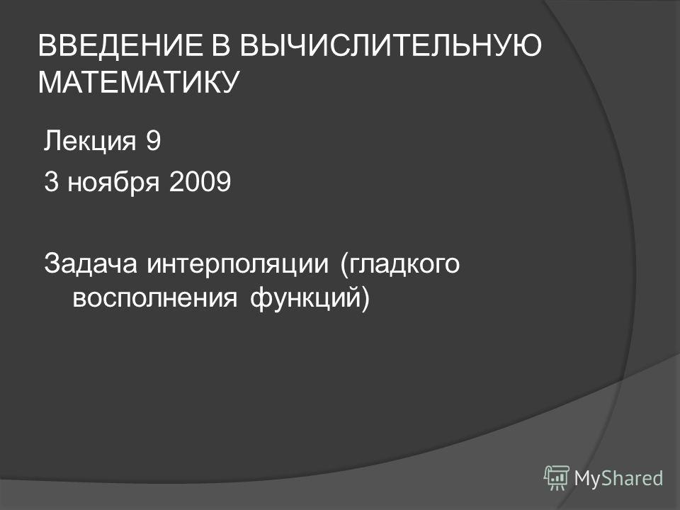 ВВЕДЕНИЕ В ВЫЧИСЛИТЕЛЬНУЮ МАТЕМАТИКУ Лекция 9 3 ноября 2009 Задача интерполяции (гладкого восполнения функций)