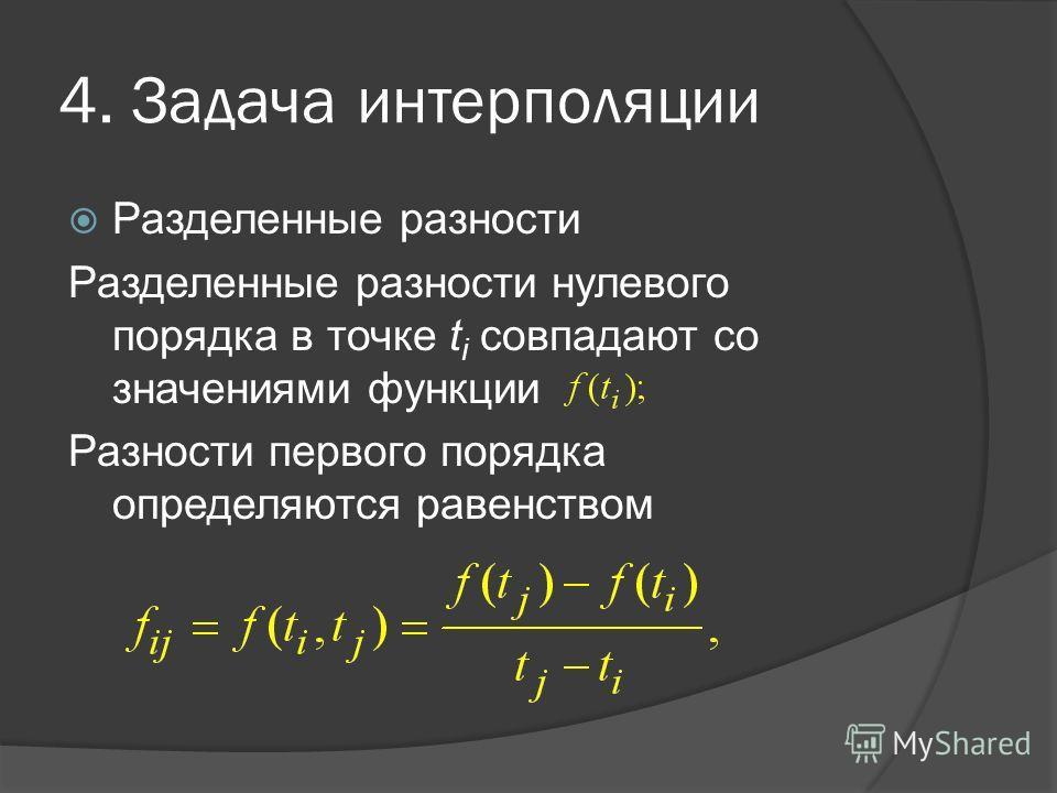 4. Задача интерполяции Разделенные разности Разделенные разности нулевого порядка в точке t i совпадают со значениями функции Разности первого порядка определяются равенством