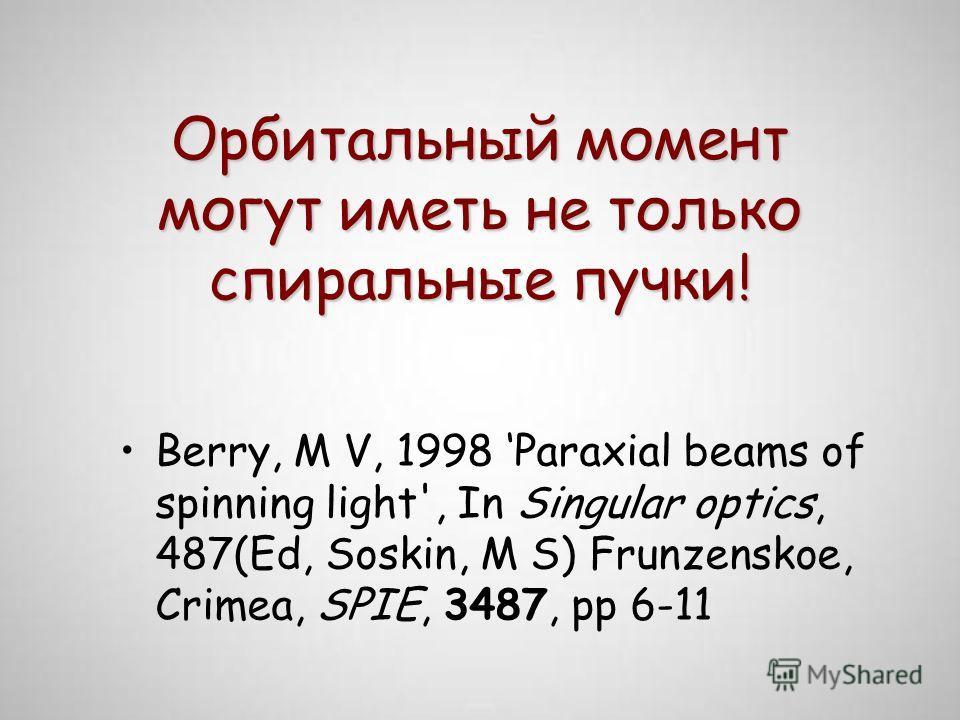 Орбитальный момент могут иметь не только спиральные пучки! Berry, M V, 1998 Paraxial beams of spinning light', In Singular optics, 487(Ed, Soskin, M S) Frunzenskoe, Crimea, SPIE, 3487, pp 6-11