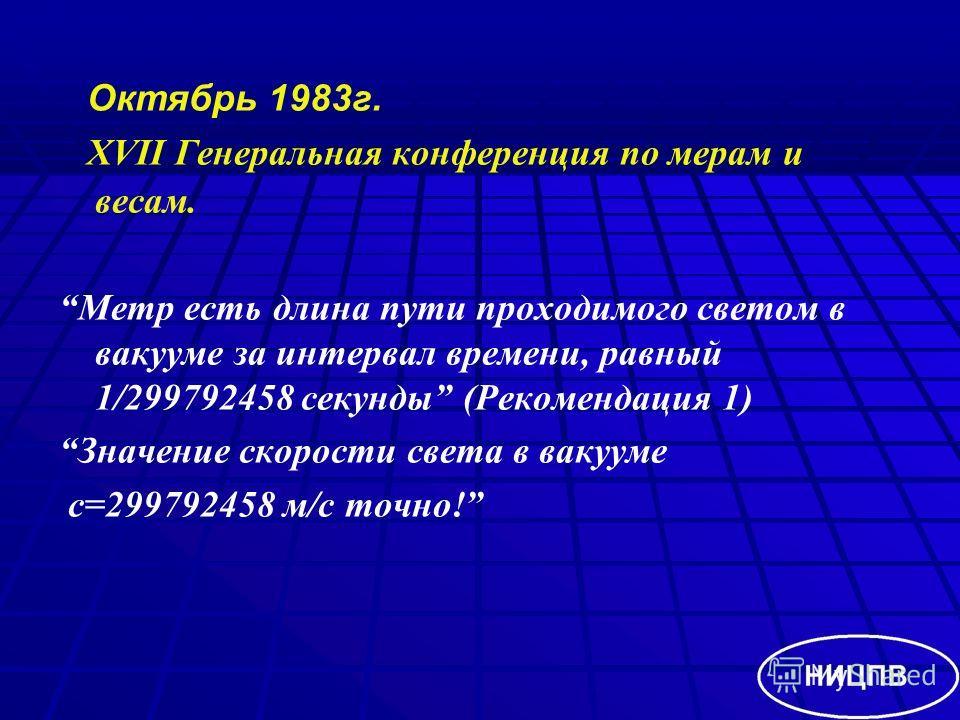 Октябрь 1983г. XVII Генеральная конференция по мерам и весам. Метр есть длина пути проходимого светом в вакууме за интервал времени, равный 1/299792458 секунды (Рекомендация 1) Значение скорости света в вакууме с=299792458 м/с точно!