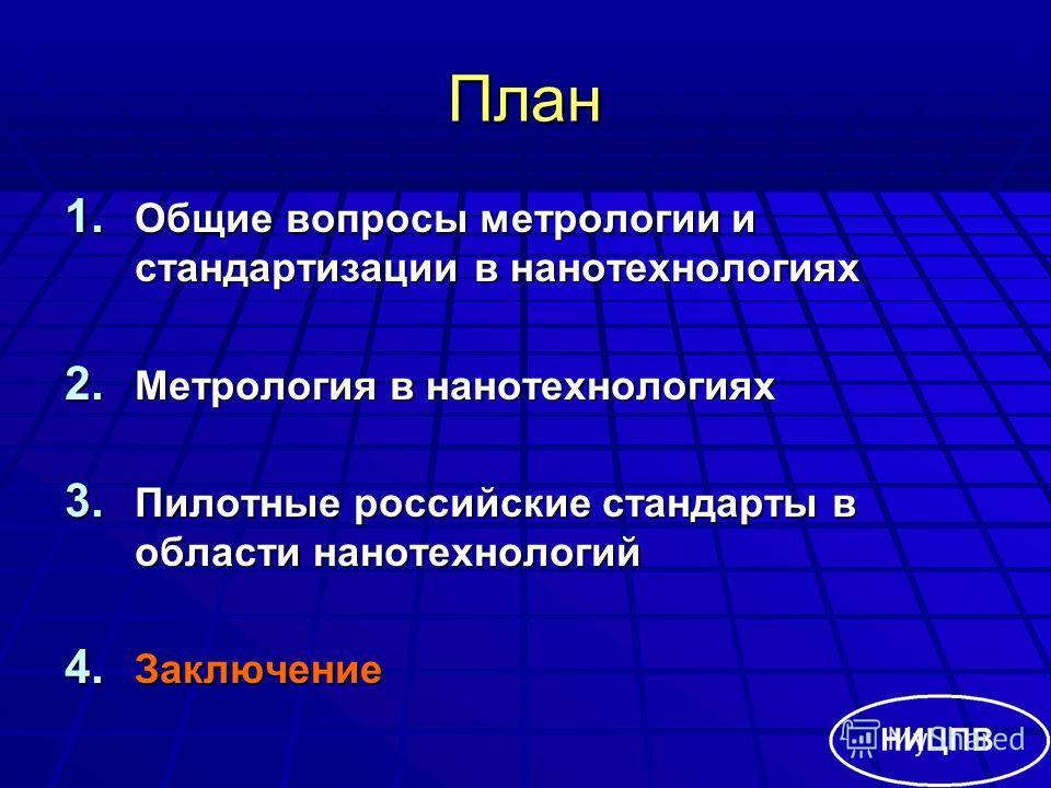 План 1. Общие вопросы метрологии и стандартизации в нанотехнологиях 2. Метрология в нанотехнологиях 3. Пилотные российские стандарты в области нанотехнологий 4. Заключение