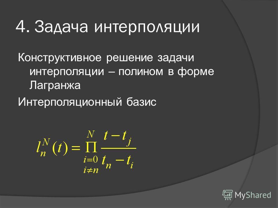 4. Задача интерполяции Конструктивное решение задачи интерполяции – полином в форме Лагранжа Интерполяционный базис