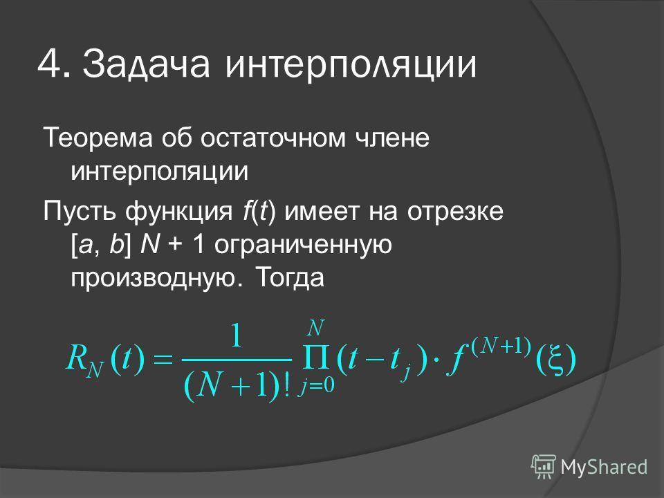 4. Задача интерполяции Теорема об остаточном члене интерполяции Пусть функция f(t) имеет на отрезке [a, b] N + 1 ограниченную производную. Тогда