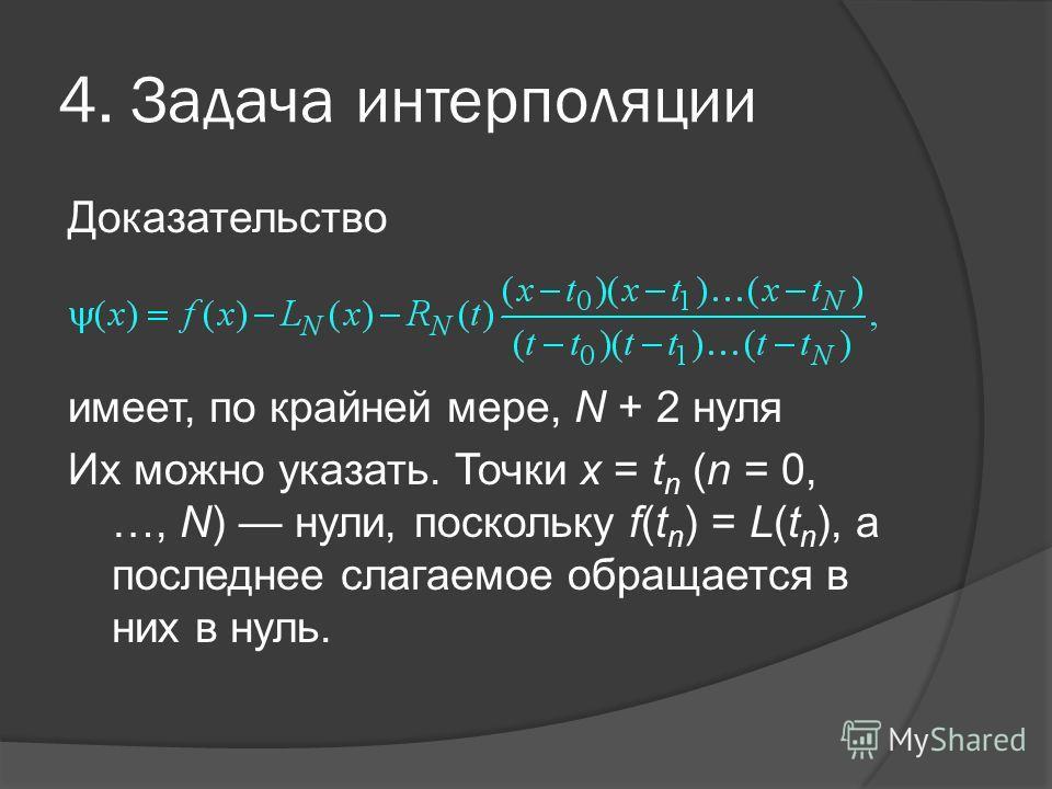 4. Задача интерполяции Доказательство имеет, по крайней мере, N + 2 нуля Их можно указать. Точки х = t n (n = 0, …, N) нули, поскольку f(t n ) = L(t n ), а последнее слагаемое обращается в них в нуль.,