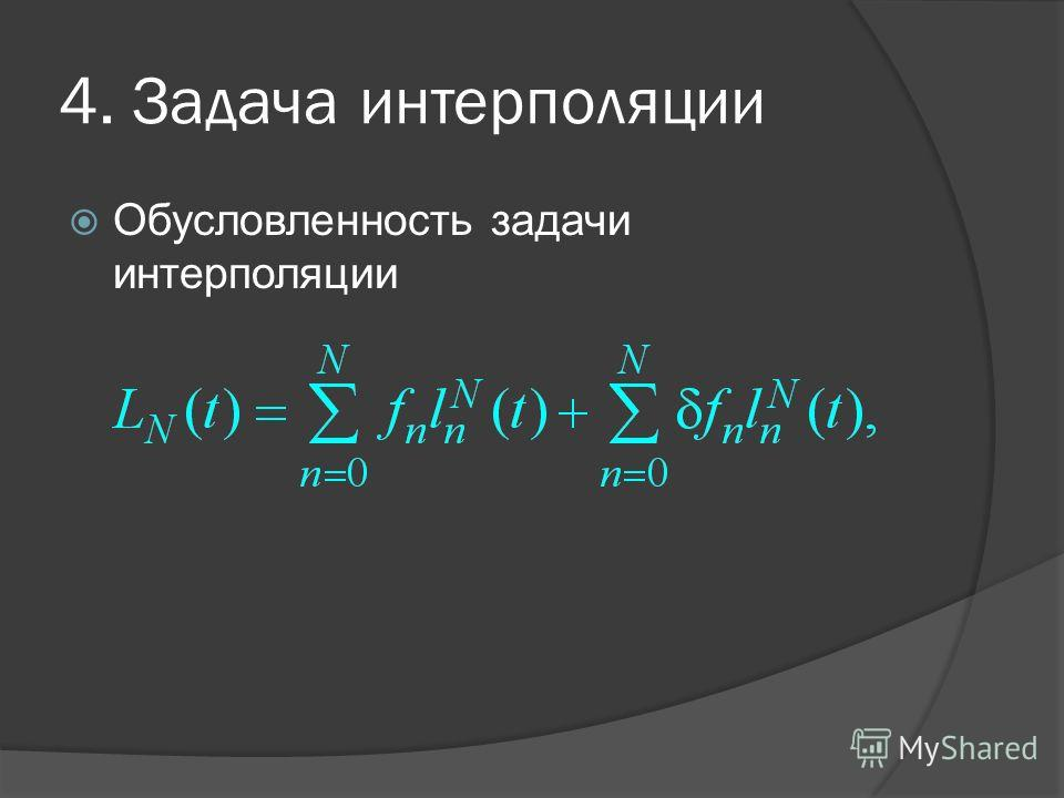 4. Задача интерполяции Обусловленность задачи интерполяции