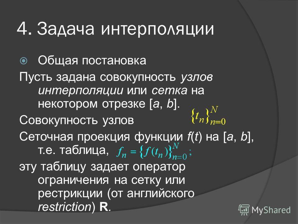 4. Задача интерполяции Общая постановка Пусть задана совокупность узлов интерполяции или сетка на некотором отрезке [a, b]. Совокупность узлов Сеточная проекция функции f(t) на [a, b], т.е. таблица, эту таблицу задает оператор ограничения на сетку ил