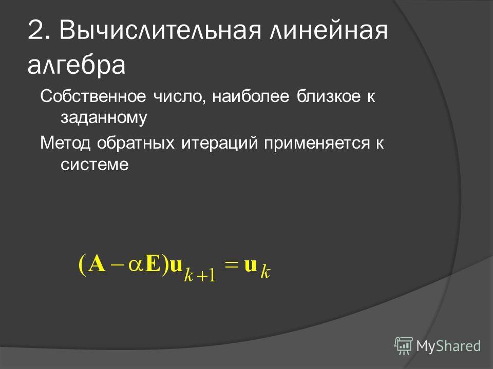 2. Вычислительная линейная алгебра Собственное число, наиболее близкое к заданному Метод обратных итераций применяется к системе