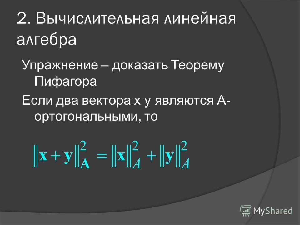 2. Вычислительная линейная алгебра Упражнение – доказать Теорему Пифагора Если два вектора x y являются А- ортогональными, то