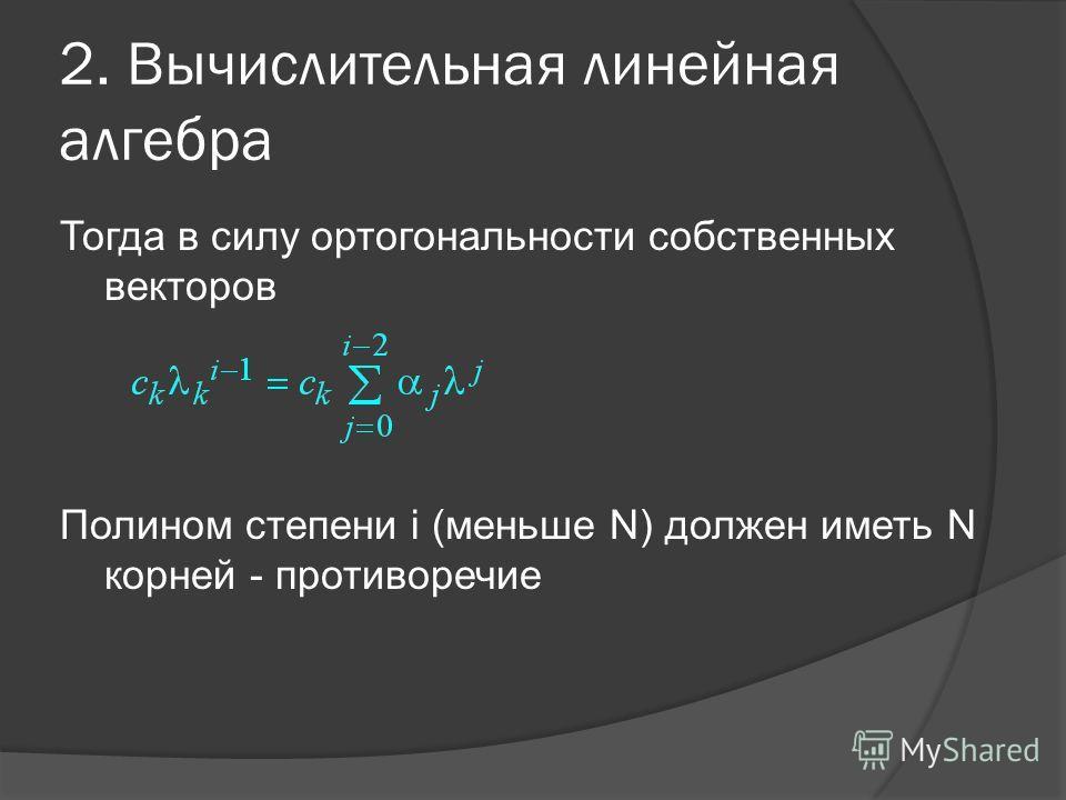 2. Вычислительная линейная алгебра Тогда в силу ортогональности собственных векторов Полином степени i (меньше N) должен иметь N корней - противоречие