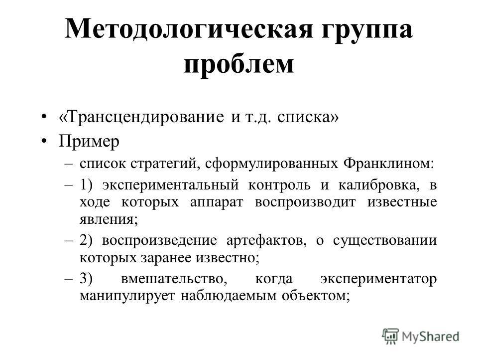 Методологическая группа проблем «Трансцендирование и т.д. списка» Пример –список стратегий, сформулированных Франклином: –1) экспериментальный контроль и калибровка, в ходе которых аппарат воспроизводит известные явления; –2) воспроизведение артефакт