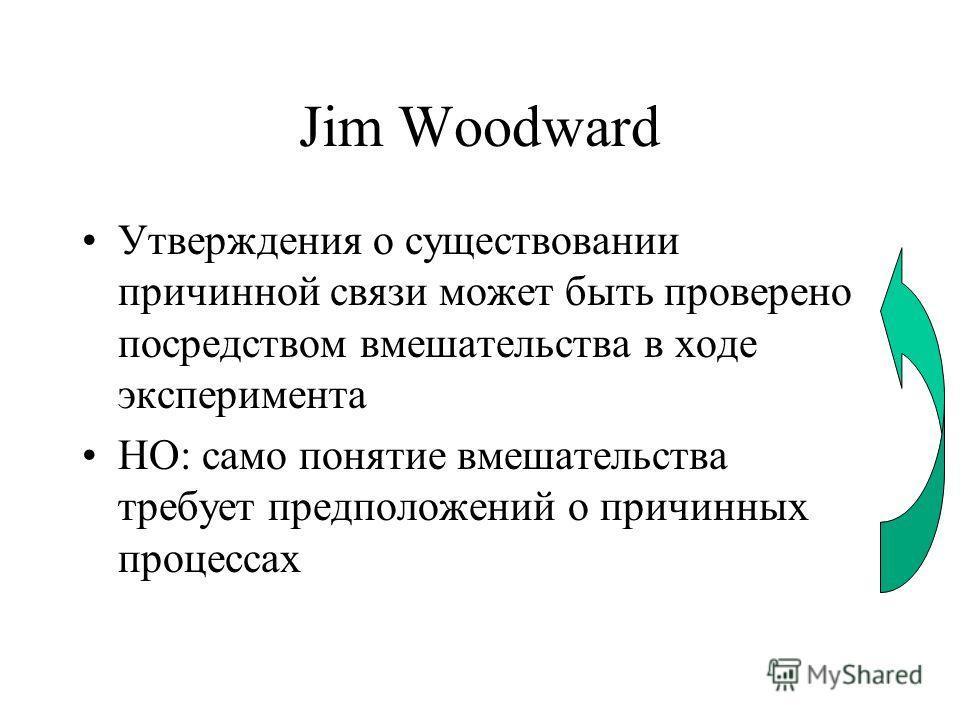 Jim Woodward Утверждения о существовании причинной связи может быть проверено посредством вмешательства в ходе эксперимента НО: само понятие вмешательства требует предположений о причинных процессах