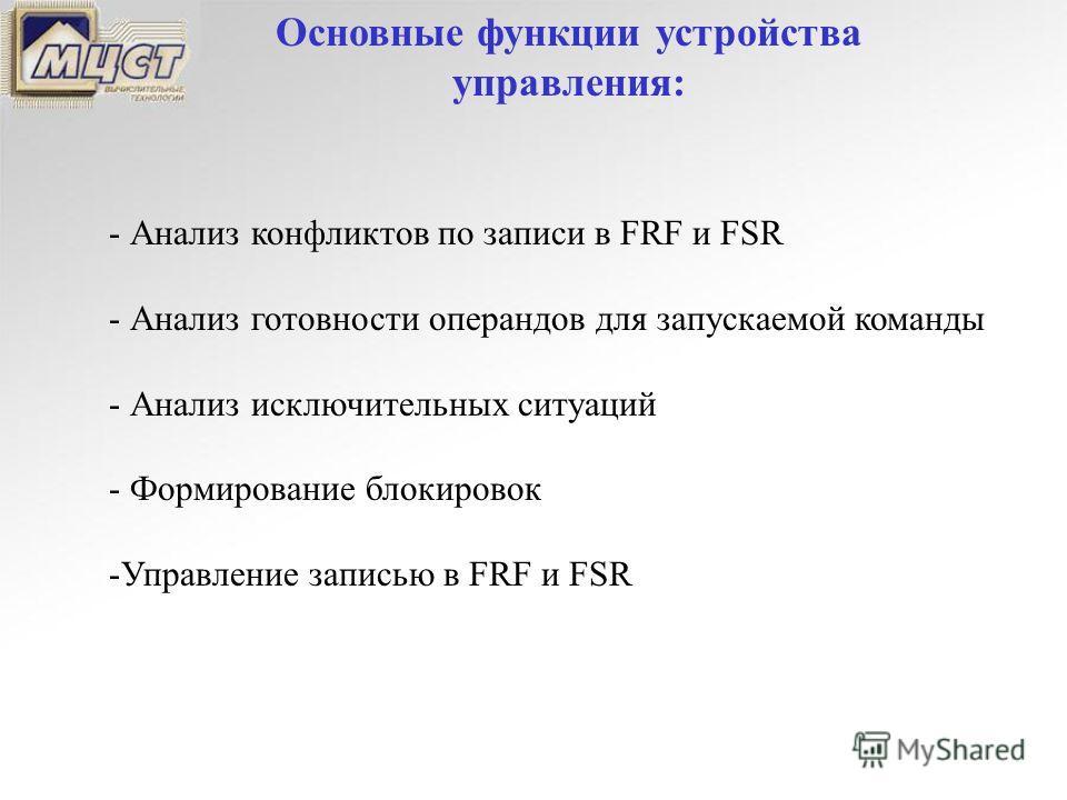 Основные функции устройства управления: - Анализ конфликтов по записи в FRF и FSR - Анализ готовности операндов для запускаемой команды - Анализ исключительных ситуаций - Формирование блокировок -Управление записью в FRF и FSR