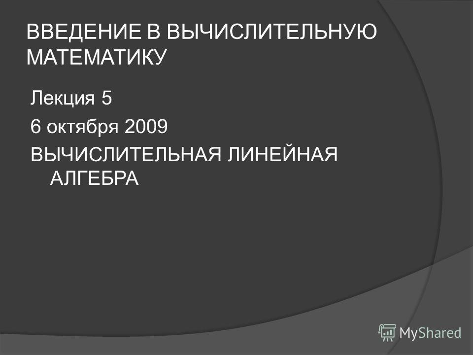 ВВЕДЕНИЕ В ВЫЧИСЛИТЕЛЬНУЮ МАТЕМАТИКУ Лекция 5 6 октября 2009 ВЫЧИСЛИТЕЛЬНАЯ ЛИНЕЙНАЯ АЛГЕБРА