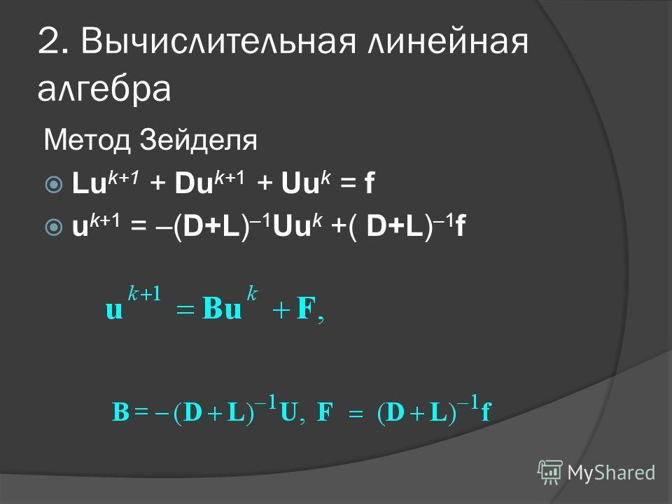 2. Вычислительная линейная алгебра Метод Зейделя Lu k+1 + Du k+1 + Uu k = f u k+1 = –(D+L) –1 Uu k +( D+L) –1 f