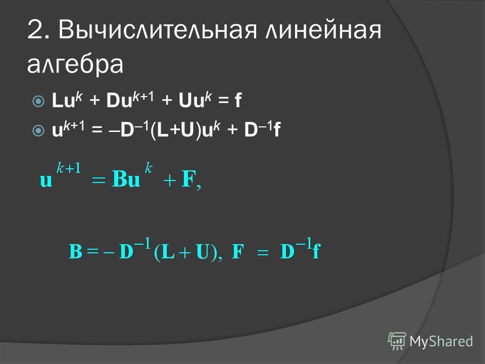 2. Вычислительная линейная алгебра Lu k + Du k+1 + Uu k = f u k+1 = –D –1 (L+U)u k + D –1 f
