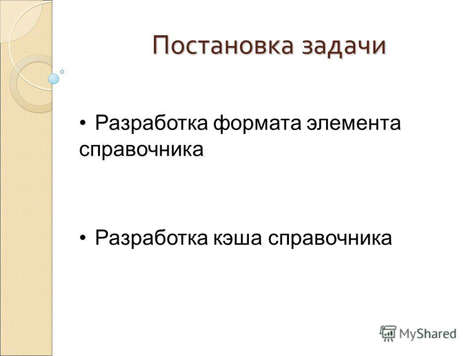 Постановка задачи Разработка формата элемента справочника Разработка кэша справочника