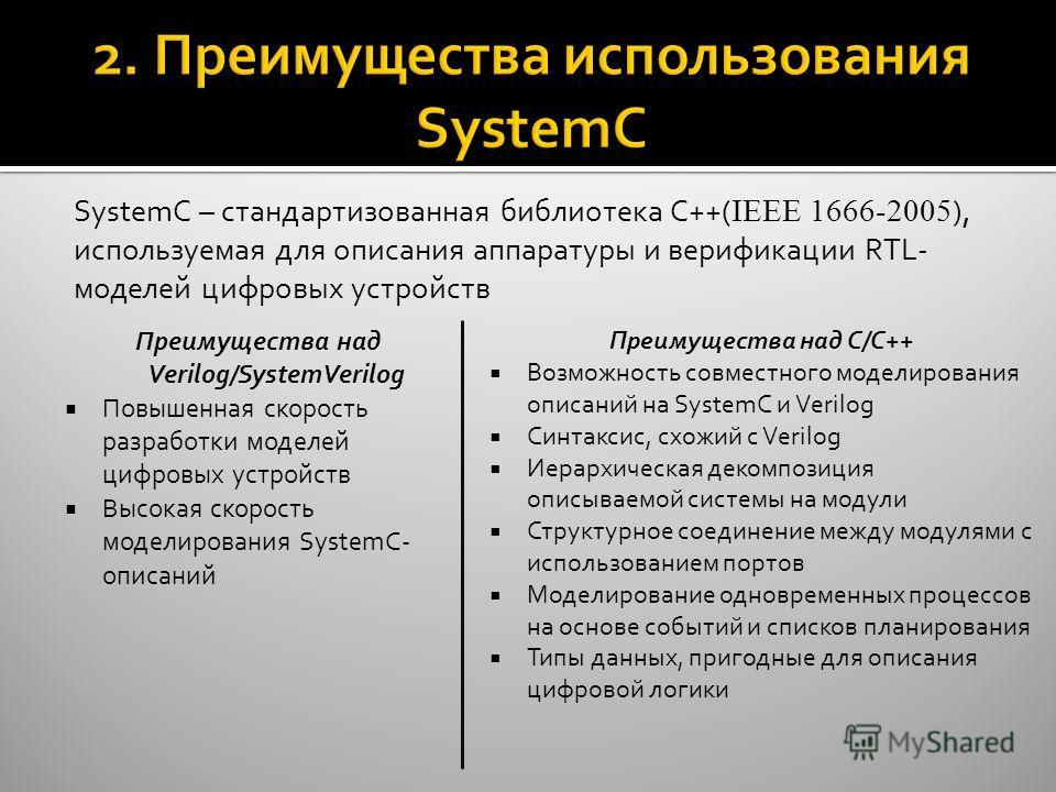 2. Преимущества использования SystemC SystemC – стандартизованная библиотека С++( IEEE 1666-2005 ), используемая для описания аппаратуры и верификации RTL- моделей цифровых устройств Преимущества над Verilog/SystemVerilog Повышенная скорость разработ