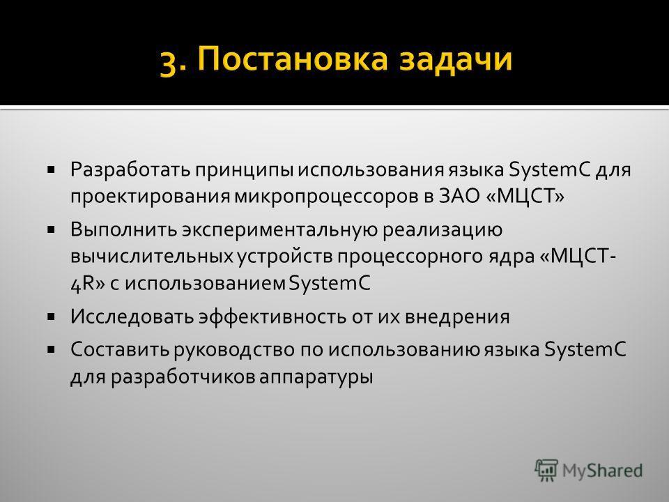 Разработать принципы использования языка SystemC для проектирования микропроцессоров в ЗАО «МЦСТ» Выполнить экспериментальную реализацию вычислительных устройств процессорного ядра «МЦСТ- 4R» с использованием SystemC Исследовать эффективность от их в