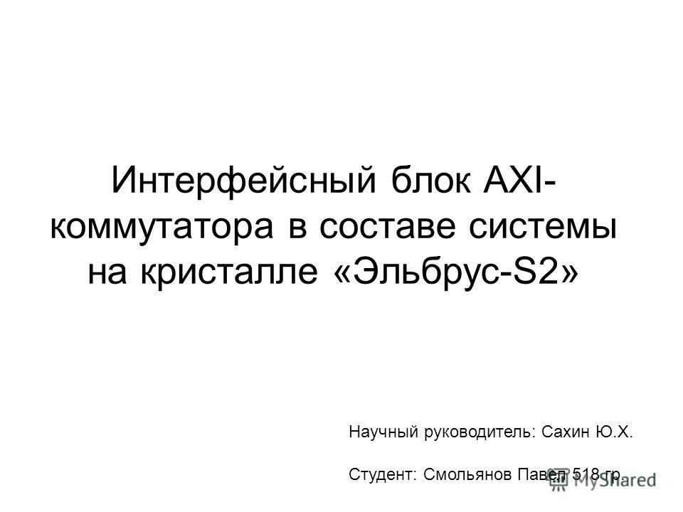 Интерфейсный блок AXI- коммутатора в составе системы на кристалле «Эльбрус-S2» Студент: Смольянов Павел 518 гр. Научный руководитель: Сахин Ю.Х.