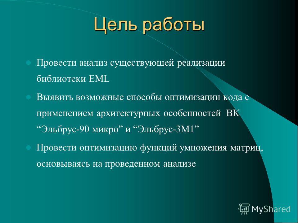 Цель работы Провести анализ существующей реализации библиотеки EML Выявить возможные способы оптимизации кода с применением архитектурных особенностей ВКЭльбрус-90 микро и Эльбрус-3М1 Провести оптимизацию функций умножения матриц, основываясь на пров