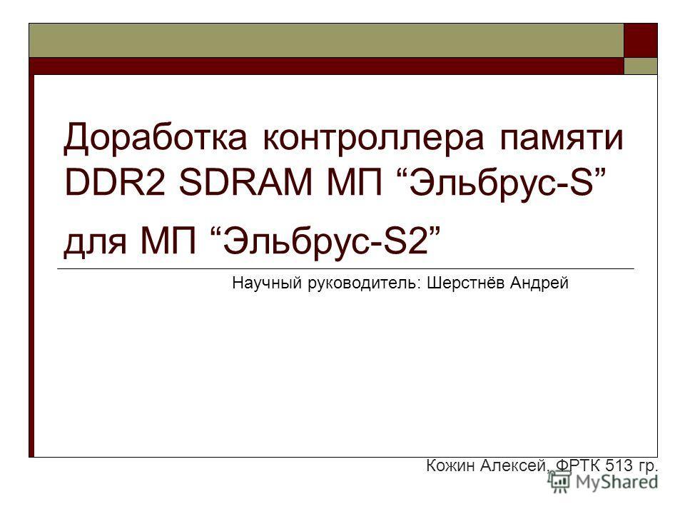 Доработка контроллера памяти DDR2 SDRAM МП Эльбрус-S для МП Эльбрус-S2 Научный руководитель: Шерстнёв Андрей Кожин Алексей, ФРТК 513 гр.