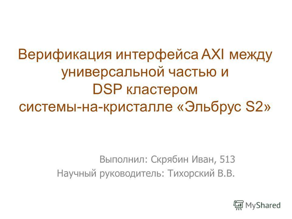 Выполнил: Скрябин Иван, 513 Научный руководитель: Тихорский В.В. Верификация интерфейса AXI между универсальной частью и DSP кластером системы-на-кристалле «Эльбрус S2»