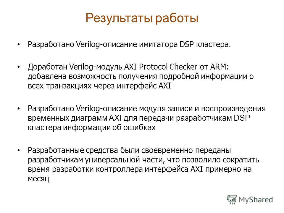 Результаты работы Разработано Verilog-описание имитатора DSP кластера. Доработан Verilog-модуль AXI Protocol Checker от ARM: добавлена возможность получения подробной информации о всех транзакциях через интерфейс AXI Разработано Verilog-описание м од
