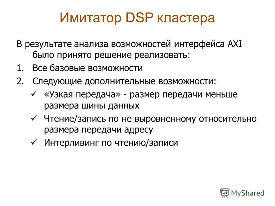 Имитатор DSP кластера В результате анализа возможностей интерфейса AXI было принято решение реализовать: 1.Все базовые возможности 2.Следующие дополнительные возможности: «Узкая передача» - размер передачи меньше размера шины данных Чтение/запись по