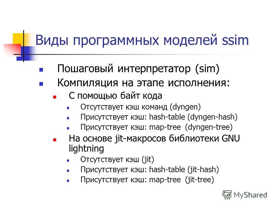 Виды программных моделей ssim Пошаговый интерпретатор (sim) Компиляция на этапе исполнения: С помощью байт кода Отсутствует кэш команд (dyngen) Присутствует кэш: hash-table (dyngen-hash) Присутствует кэш: map-tree (dyngen-tree) На основе jit-макросов