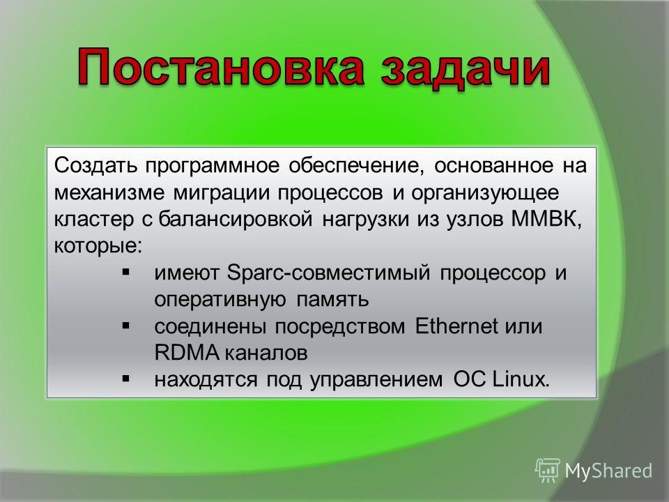 Создать программное обеспечение, основанное на механизме миграции процессов и организующее кластер с балансировкой нагрузки из узлов ММВК, которые: имеют Sparc-совместимый процессор и оперативную память соединены посредством Ethernet или RDMA каналов