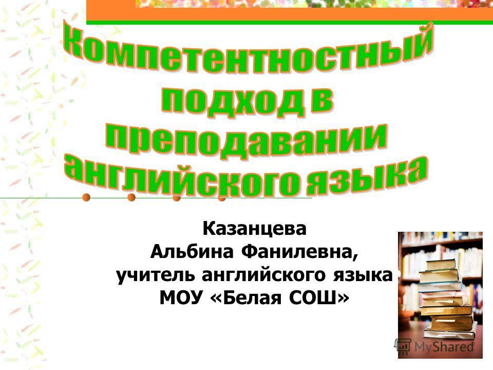 Казанцева Альбина Фанилевна, учитель английского языка МОУ «Белая СОШ»