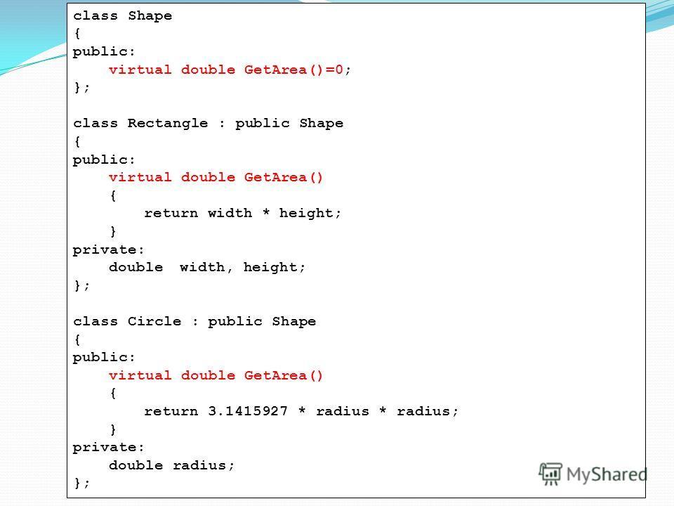 class Shape { public: virtual double GetArea()=0; }; class Rectangle : public Shape { public: virtual double GetArea() { return width * height; } private: doublewidth, height; }; class Circle : public Shape { public: virtual double GetArea() { return