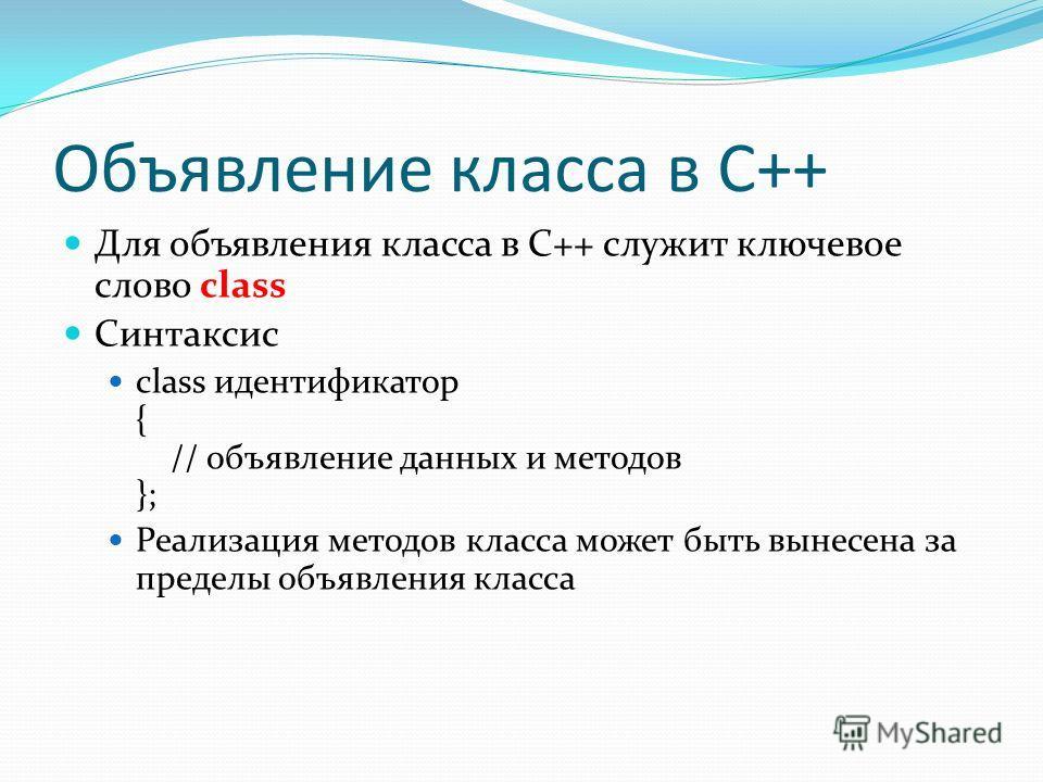 Объявление класса в C++ Для объявления класса в C++ служит ключевое слово class Синтаксис class идентификатор { // объявление данных и методов }; Реализация методов класса может быть вынесена за пределы объявления класса