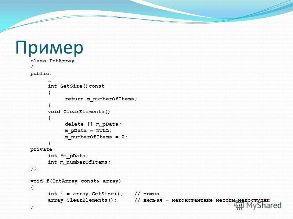 Пример class IntArray { public: … int GetSize()const { return m_numberOfItems; } void ClearElements() { delete [] m_pData; m_pData = NULL; m_numberOfItems = 0; } private: int *m_pData; int m_numberOfItems; }; void f(IntArray const& array) { int i = a
