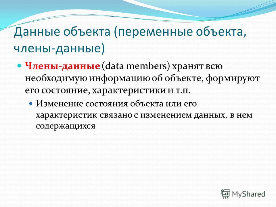 Данные объекта (переменные объекта, члены-данные) Члены-данные (data members) хранят всю необходимую информацию об объекте, формируют его состояние, характеристики и т.п. Изменение состояния объекта или его характеристик связано с изменением данных,