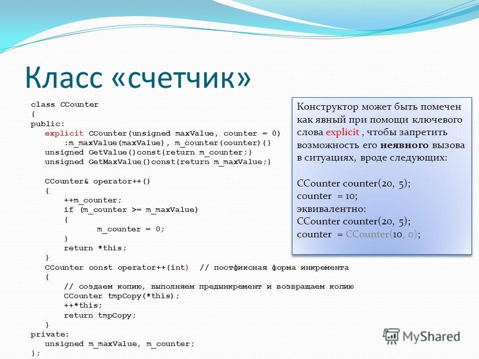 Класс «счетчик» class CCounter { public: explicit CCounter(unsigned maxValue, counter = 0) :m_maxValue(maxValue), m_counter(counter){} unsigned GetValue()const{return m_counter;} unsigned GetMaxValue()const{return m_maxValue;} CCounter& operator++()