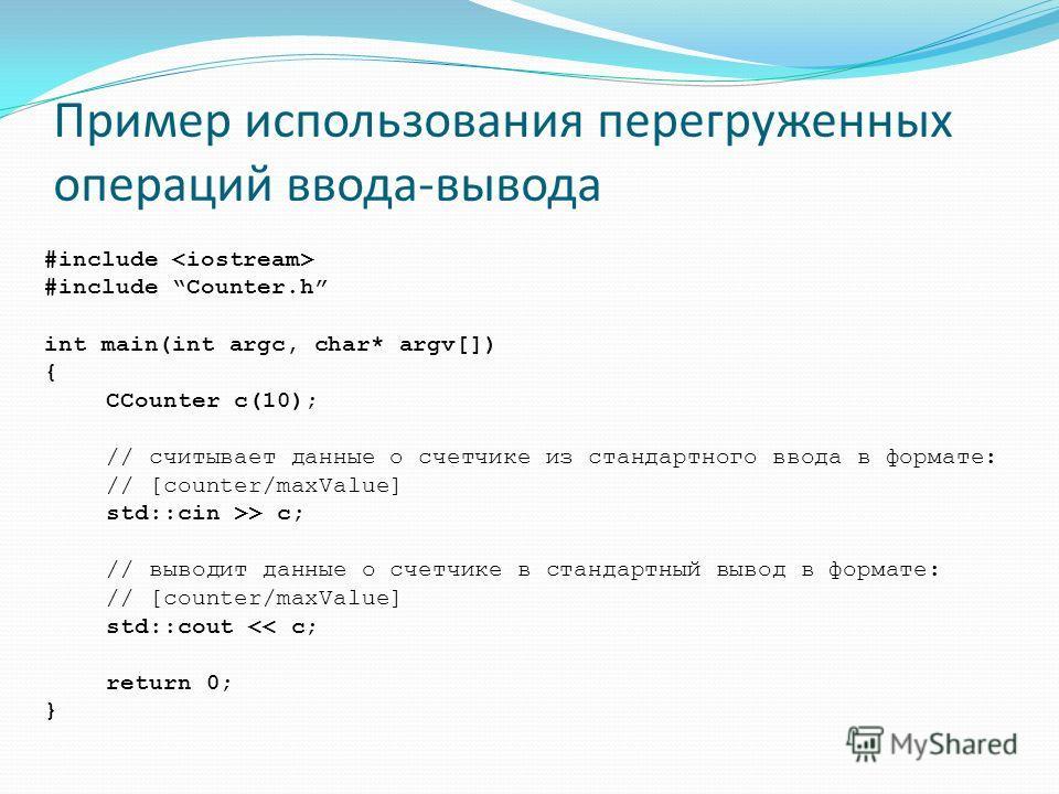 Пример использования перегруженных операций ввода-вывода #include #include Counter.h int main(int argc, char* argv[]) { CCounter c(10); // считывает данные о счетчике из стандартного ввода в формате: // [counter/maxValue] std::cin >> c; // выводит да