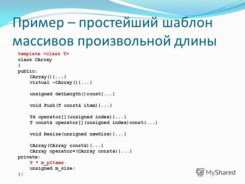 Пример – простейший шаблон массивов произвольной длины template class CArray { public: CArray(){...} virtual ~CArray(){...} unsigned GetLength()const{...} void Push(T const& item){...} T& operator[](unsigned index){...} T const& operator[](unsigned i