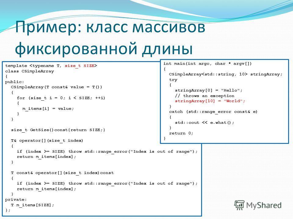 Пример: класс массивов фиксированной длины template class CSimpleArray { public: CSimpleArray(T const& value = T()) { for (size_t i = 0; i < SIZE; ++i) { m_items[i] = value; } size_t GetSize()const{return SIZE;} T& operator[](size_t index) { if (inde