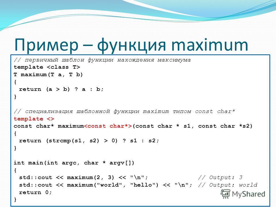 Пример – функция maximum // первичный шаблон функции нахождения максимума template T maximum(T a, T b) { return (a > b) ? a : b; } // специализация шаблонной функции maximum типом const char* template  const char* maximum (const char * s1, const char