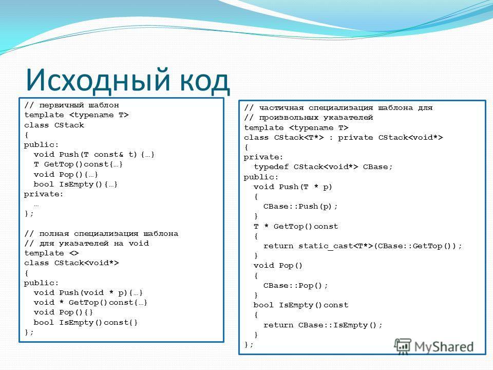 Исходный код // первичный шаблон template class CStack { public: void Push(T const& t){…} T GetTop()const{…} void Pop(){…} bool IsEmpty(){…} private: … }; // полная специализация шаблона // для указателей на void template  class CStack { public: void