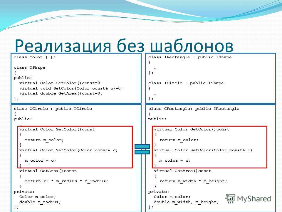 Реализация без шаблонов class Color {…}; class IShape { public: virtual Color GetColor()const=0 virtual void SetColor(Color const& c)=0; virtual double GetArea()const=0; }; class CCircle : public ICircle { public: … virtual Color GetColor()const { re