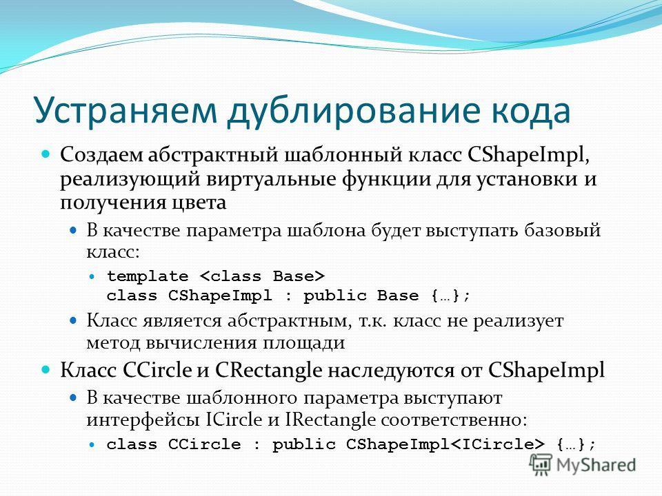 Устраняем дублирование кода Создаем абстрактный шаблонный класс CShapeImpl, реализующий виртуальные функции для установки и получения цвета В качестве параметра шаблона будет выступать базовый класс: template class CShapeImpl : public Base {…}; Класс