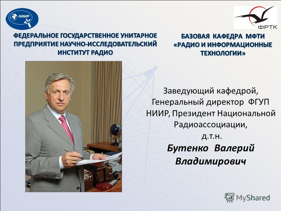 Заведующий кафедрой, Генеральный директор ФГУП НИИР, Президент Национальной Радиоассоциации, д.т.н. Бутенко Валерий Владимирович