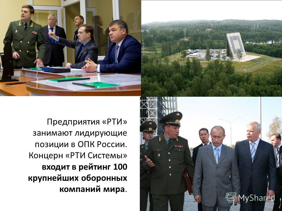 Предприятия «РТИ» занимают лидирующие позиции в ОПК России. Концерн «РТИ Системы» входит в рейтинг 100 крупнейших оборонных компаний мира.