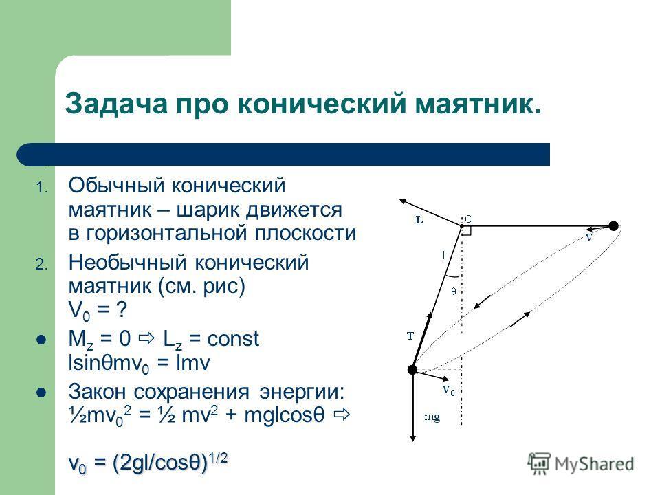 Задача про конический маятник. 1. Обычный конический маятник – шарик движется в горизонтальной плоскости 2. Необычный конический маятник (см. рис) V 0 = ? M z = 0 L z = const lsinθmv 0 = lmv v 0 = (2gl/cosθ) 1/2 Закон сохранения энергии: ½mv 0 2 = ½