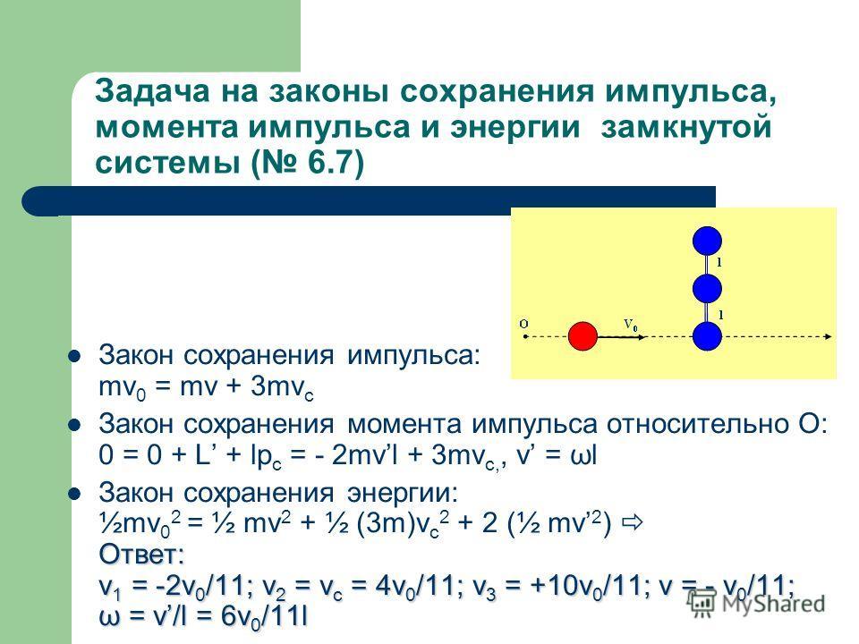 Задача на законы сохранения импульса, момента импульса и энергии замкнутой системы ( 6.7) Закон сохранения импульса: mv 0 = mv + 3mv c Закон сохранения момента импульса относительно O: 0 = 0 + L + lp c = - 2mvl + 3mv c,, v = ωl Ответ: v 1 = -2v 0 /11