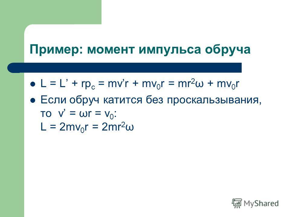 Пример: момент импульса обруча L = L + rp c = mvr + mv 0 r = mr 2 ω + mv 0 r Если обруч катится без проскальзывания, то v = ωr = v 0 : L = 2mv 0 r = 2mr 2 ω